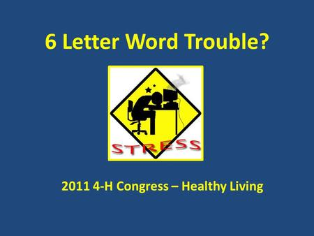 6 Letter Word Trouble? 2011 4-H Congress – Healthy Living.