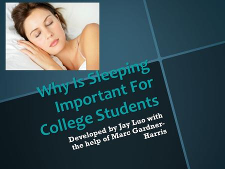 Why Is Sleeping Important For College Students Developed by Jay Luo with the help of Marc Gardner- Harris.