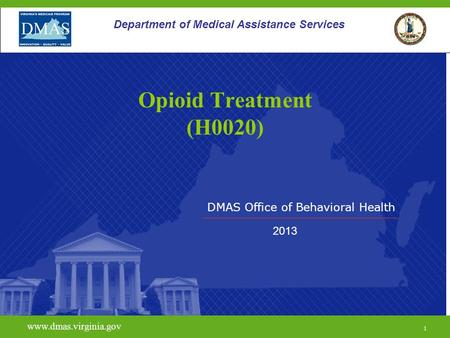 DMAS Office of Behavioral Health www.dmas.virginia.gov 1 Department of Medical Assistance Services Opioid Treatment (H0020) 2013.