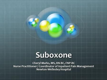 Suboxone Cheryl Marks, MS, RN-BC, FNP-BC Nurse Practitioner / Coordinator of Inpatient Pain Management Newton-Wellesley Hospital.