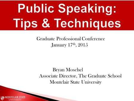 Graduate Professional Conference January 17 th, 2015 Bryan Moschel Associate Director, The Graduate School Montclair State University.
