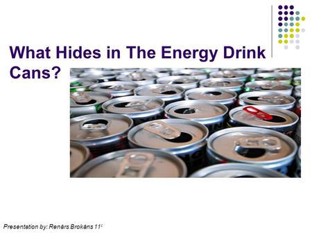 What Hides in The Energy Drink Cans? Presentation by: Renārs Brokāns 11 c.