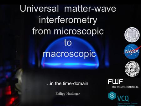 Universal matter-wave interferometry from microscopic to macroscopic Philipp Haslinger …in the time-domain.
