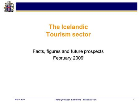 Nafn fyrirlestrar (Edit/Breyta - Header/Footer) 1May 9, 2015 The Icelandic Tourism sector Facts, figures and future prospects February 2009.