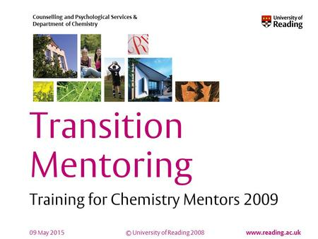 © University of Reading 2008 www.reading.ac.uk Counselling and Psychological Services & Department of Chemistry 09 May 2015 Transition Mentoring Training.