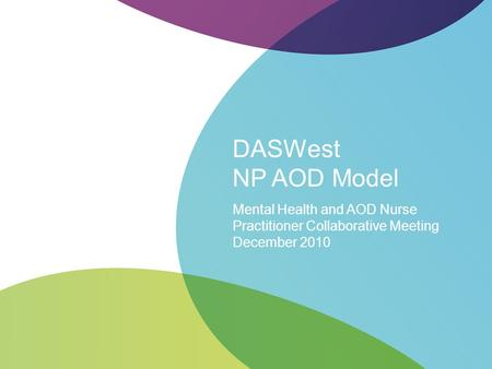 DASWest NP AOD Model Mental Health and AOD Nurse Practitioner Collaborative Meeting December 2010.