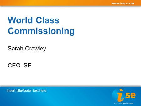 Insert title/footer text here www.i-se.co.uk World Class Commissioning Sarah Crawley CEO ISE.