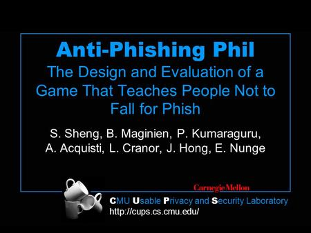 C MU U sable P rivacy and S ecurity Laboratory  Anti-Phishing Phil The Design and Evaluation of a Game That Teaches People Not to.