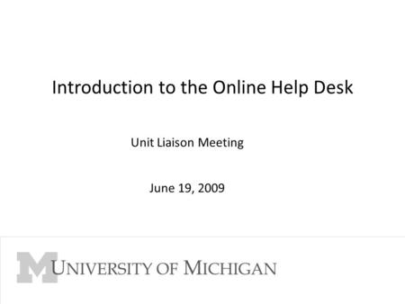 Go to Slide Master View to edit Footer 1 Introduction to the Online Help Desk Unit Liaison Meeting June 19, 2009.