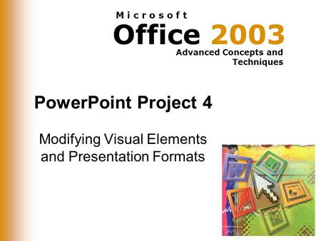 Office 2003 Advanced Concepts and Techniques M i c r o s o f t PowerPoint Project 4 Modifying Visual Elements and Presentation Formats.