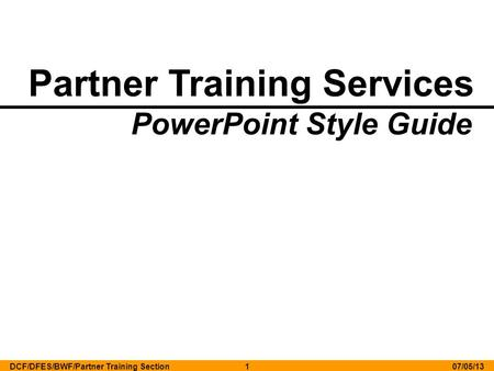 Partner Training Services PowerPoint Style Guide 07/05/13DCF/DFES/BWF/Partner Training Section1.