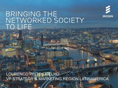 Bringing the networked society to life LOURENCO PINTO COELHO VP STRATEGY & MARKETING REGION LATINAMERICA.