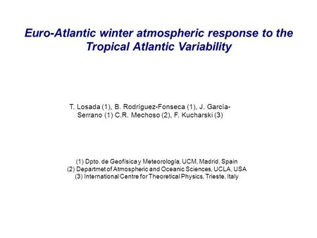 Euro-Atlantic winter atmospheric response to the Tropical Atlantic Variability T. Losada (1), B. Rodríguez-Fonseca (1), J. García- Serrano (1) C.R. Mechoso.
