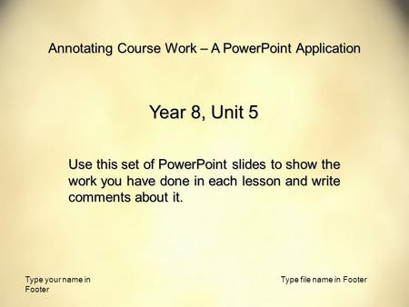 Type your name in Footer Type file name in Footer Annotating Course Work – A PowerPoint Application Year 8, Unit 5 Use this set of PowerPoint slides to.