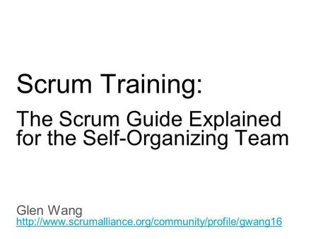 Slide title 70 pt CAPITALS Slide subtitle minimum 30 pt Scrum Training: The Scrum Guide Explained for the Self-Organizing Team Glen Wang