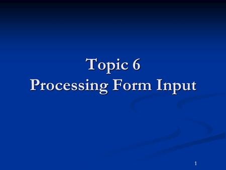 1 Topic 6 Processing Form Input. 2Outline Goals and Objectives Goals and Objectives Chapter Headlines Chapter Headlines Introduction Introduction Form.