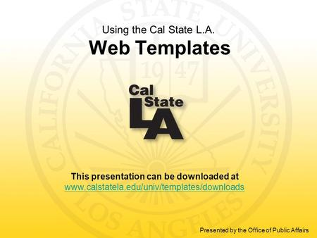 This presentation can be downloaded at www.calstatela.edu/univ/templates/downloads Presented by the Office of Public Affairs Using the Cal State L.A. Web.