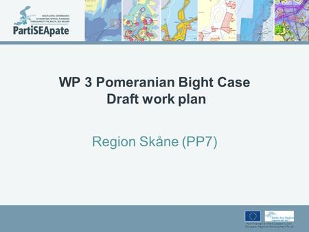 Part-financed by the European Union (European Regional Development Fund) WP 3 Pomeranian Bight Case Draft work plan Region Skåne (PP7)