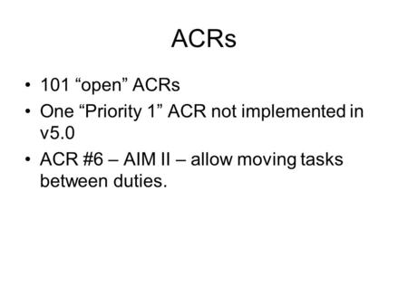 "ACRs 101 ""open"" ACRs One ""Priority 1"" ACR not implemented in v5.0 ACR #6 – AIM II – allow moving tasks between duties."