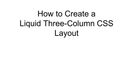 How to Create a Liquid Three-Column CSS Layout. Draw Your Layout No more than 900px wide 20px gutter on the left 10px between columns and rows Common.
