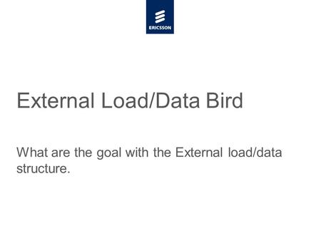 Slide title minimum 48 pt Slide subtitle minimum 30 pt External Load/Data Bird What are the goal with the External load/data structure.