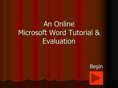 An Online Microsoft Word Tutorial & Evaluation Begin.