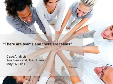 "Case Analysis Tina Perry and Sheri Harris May 26, 2011 ""There are teams and there are teams"" MBA 633."