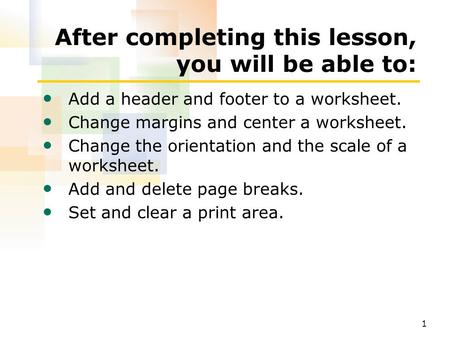 1 After completing this lesson, you will be able to: Add a header and footer to a worksheet. Change margins and center a worksheet. Change the orientation.