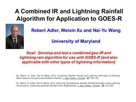 A Combined IR and Lightning Rainfall Algorithm for Application to GOES-R Robert Adler, Weixin Xu and Nai-Yu Wang University of Maryland Goal: Develop and.
