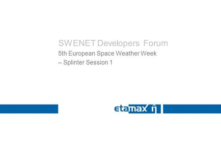 SWENET Developers Forum 5th European Space Weather Week – Splinter Session 1.