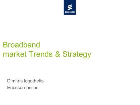 Slide title minimum 48 pt Slide subtitle minimum 30 pt Broadband market Trends & Strategy Dimitris logothetis Ericsson hellas.