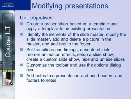 Course ILT Modifying presentations Unit objectives Create a presentation based on a template and apply a template to an existing presentation Identify.