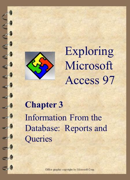 Exploring Microsoft Access 97 Chapter 3 Information From the Database: Reports and Queries Office graphic copyright by Microsoft Corp.