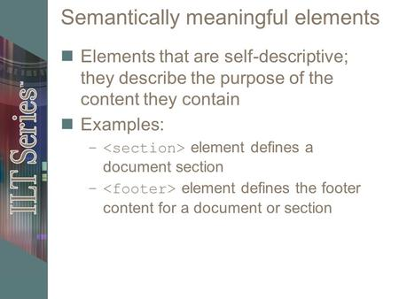 Semantically meaningful elements Elements that are self-descriptive; they describe the purpose of the content they contain Examples: – element defines.