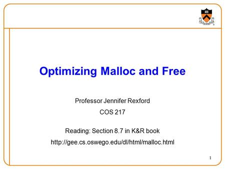 1 Optimizing Malloc and Free Professor Jennifer Rexford COS 217 Reading: Section 8.7 in K&R book