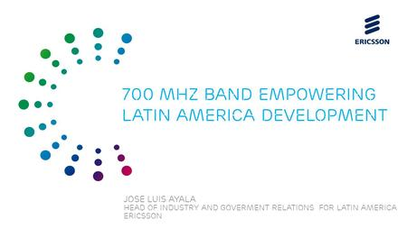 Slide title 70 pt CAPITALS Slide subtitle minimum 30 pt JOSE LUIS AYALA Head of industry and Goverment relations for LATIN America ERICSSON 700 mhz band.