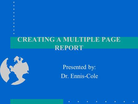 CREATING A MULTIPLE PAGE REPORT Presented by: Dr. Ennis-Cole.