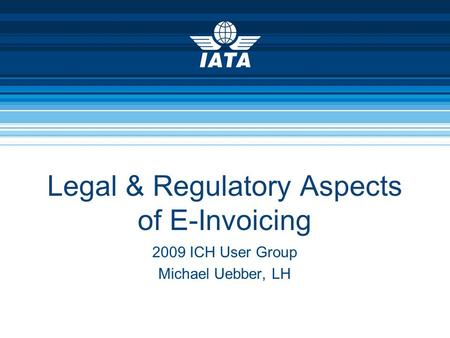 Legal & Regulatory Aspects of E-Invoicing 2009 ICH User Group Michael Uebber, LH.