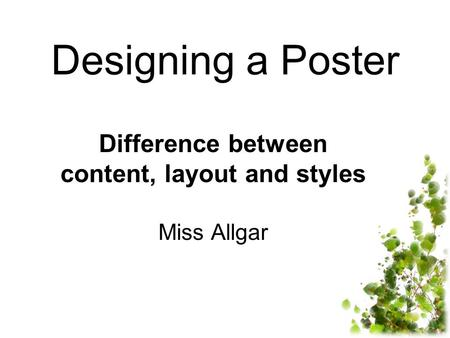 Designing a Poster Difference between content, layout and styles Miss Allgar.