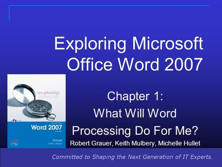 Committed to Shaping the Next Generation of IT Experts. Exploring Microsoft Office Word 2007 Chapter 1: What Will Word Processing Do For Me? Robert Grauer,