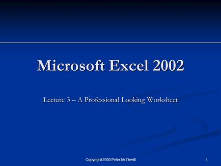 Copyright 2003 Peter McDevitt 1 Microsoft Excel 2002 Lecture 3 – A Professional Looking Worksheet.