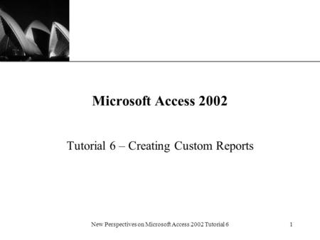 XP New Perspectives on Microsoft Access 2002 Tutorial 61 Microsoft Access 2002 Tutorial 6 – Creating Custom Reports.