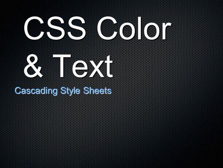 CSS Color & Text Cascading Style Sheets. Advantages of CSS Typography and page layout can be better controlled Style is separate from structure Documents.