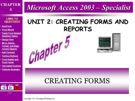 Copyright 2003, Paradigm Publishing Inc. CHAPTER 5 BACKNEXTEND 5-1 LINKS TO OBJECTIVES AutoForm Form Wizard Fields From Related Database Tables Fields.