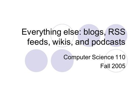 Everything else: blogs, RSS feeds, wikis, and podcasts Computer Science 110 Fall 2005.