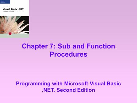 Chapter 7: Sub and Function Procedures Programming with Microsoft Visual Basic.NET, Second Edition.