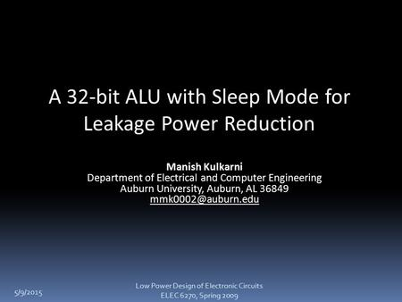 5/9/2015 A 32-bit ALU with Sleep Mode for Leakage Power Reduction Manish Kulkarni Department of Electrical and Computer Engineering Auburn University,
