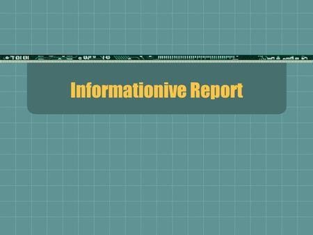 Informationive Report. Definition:  A report where only facts are given; no conclusions; no recommendations  A summary is often included at the end.