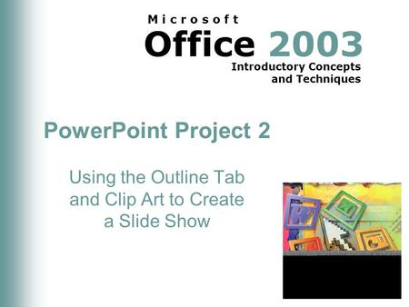 Office 2003 Introductory Concepts and Techniques M i c r o s o f t PowerPoint Project 2 Using the Outline Tab and Clip Art to Create a Slide Show.
