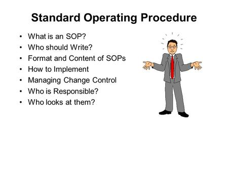 Standard Operating Procedure What is an SOP? Who should Write? Format and Content of SOPs How to Implement Managing Change Control Who is Responsible?